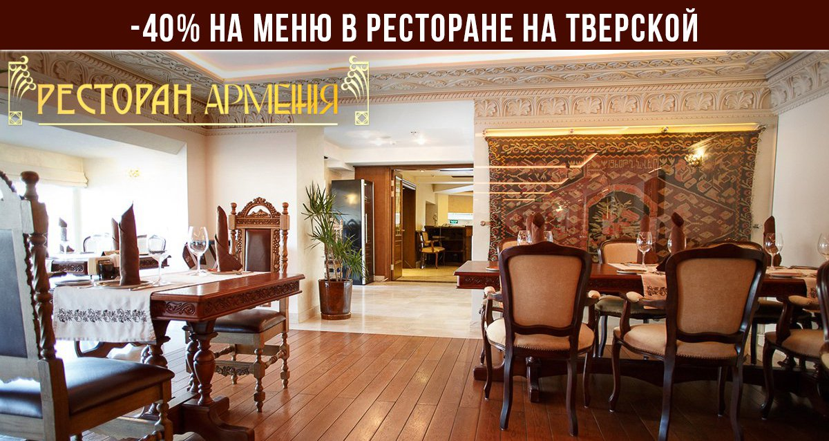 Скидки до 40% в ресторане «Армения» на Тверской