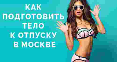 Как подготовить тело к отпуску в Москве